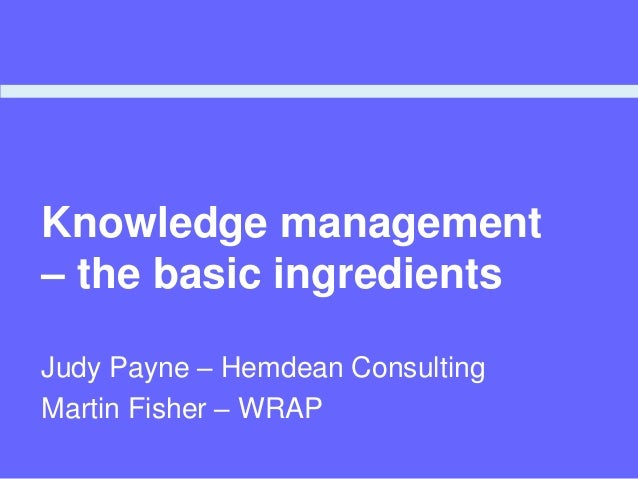Knowledge management – the basic ingredients Judy Payne – Hemdean Consulting Martin Fisher – WRAP
