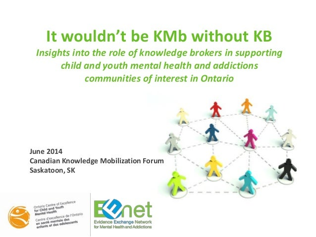 It wouldn't be KMb without KB Insights into the role of knowledge brokers in supporting child and youth mental health and ...