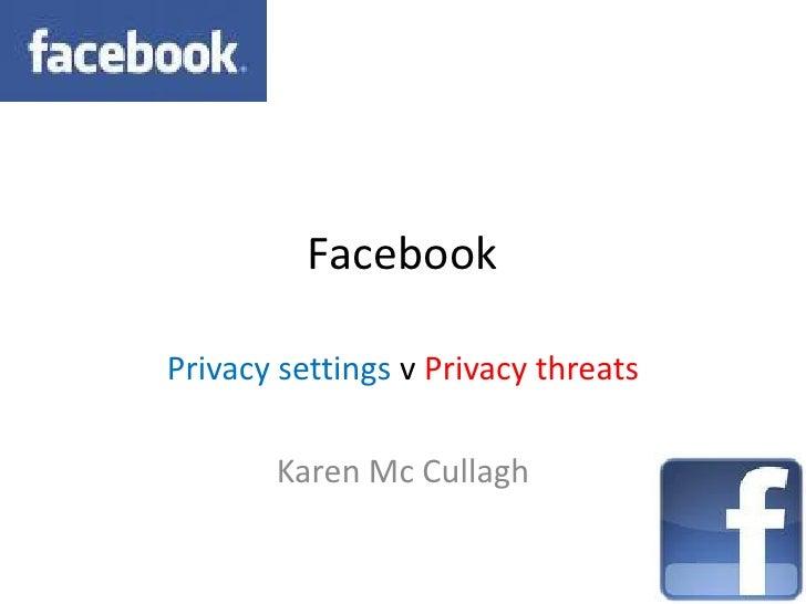 Facebook  Privacy settings v Privacy threats         Karen Mc Cullagh