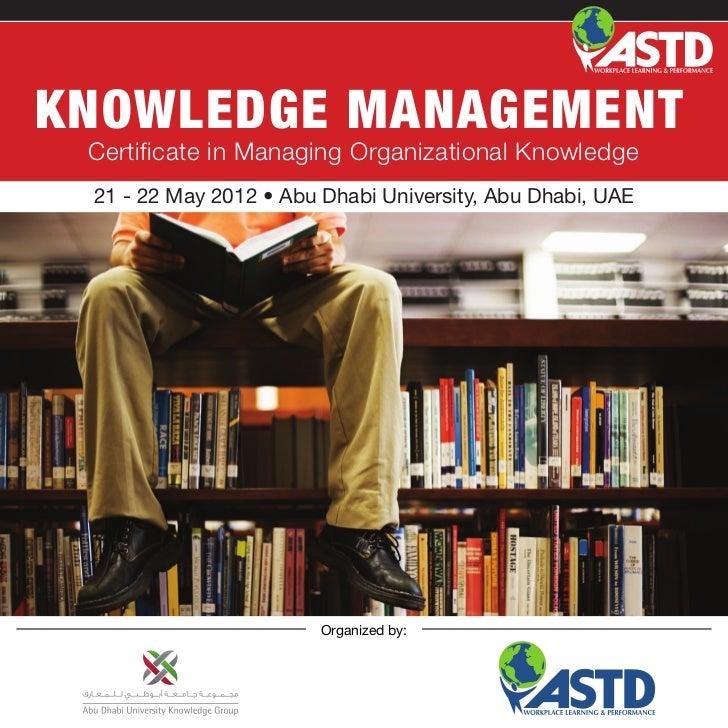 KNOWLEDGE MANAGEMENT Certificate in Managing Organizational Knowledge 21 - 22 May 2012 • Abu Dhabi University, Abu Dhabi, ...