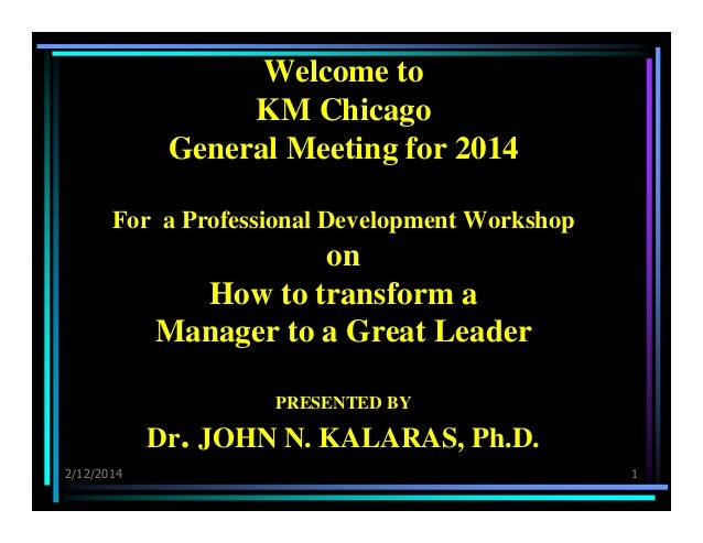 Welcome to KM Chicago General Meeting for 2014 For a Professional Development Workshop  on How to transform a Manager to a...