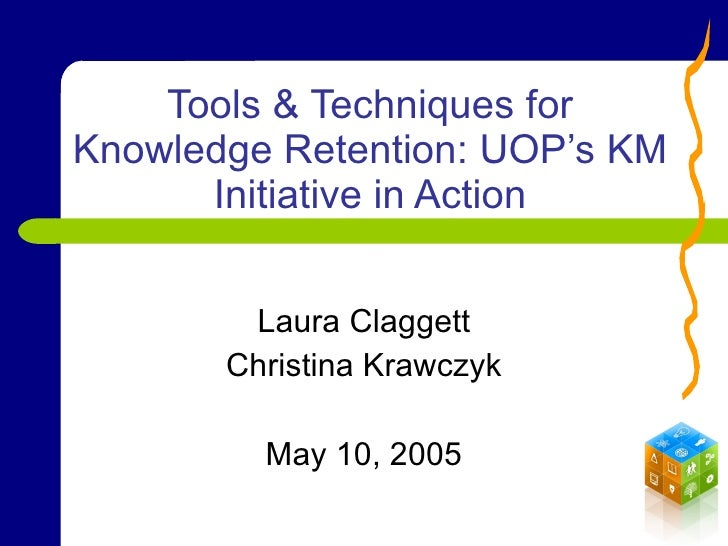 Tools & Techniques for Knowledge Retention: UOP's KM Initiative in Action Laura Claggett Christina Krawczyk May 10, 2005
