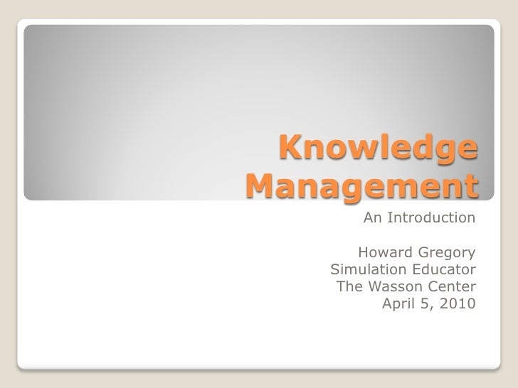 Knowledge Management        An Introduction        Howard Gregory    Simulation Educator     The Wasson Center          Ap...