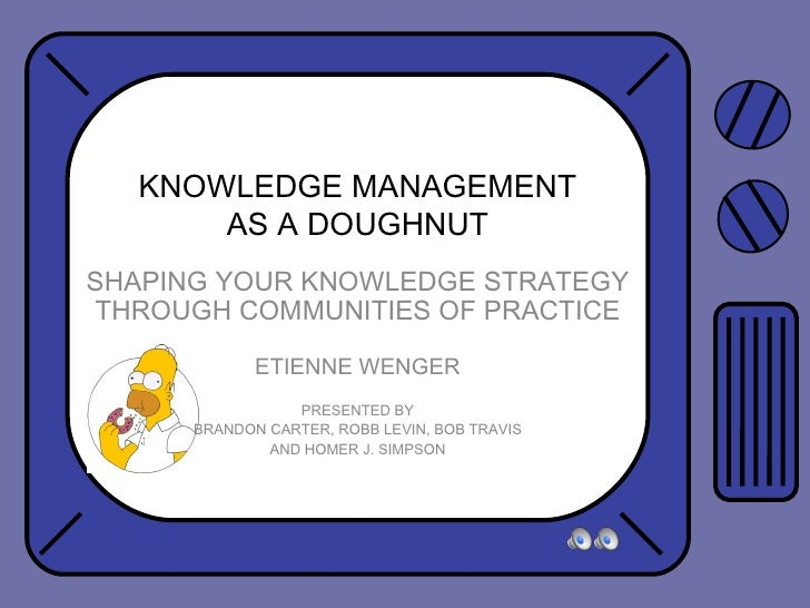 KNOWLEDGE MANAGEMENT AS A DOUGHNUT SHAPING YOUR KNOWLEDGE STRATEGY THROUGH COMMUNITIES OF PRACTICE ETIENNE WENGER PRESENTE...