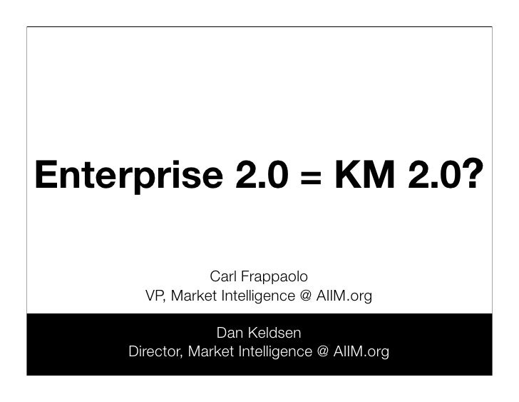 Enterprise 2.0 = KM 2.0?                  Carl Frappaolo        VP, Market Intelligence @ AIIM.org                    Dan ...