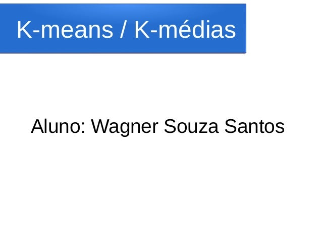 K-means / K-médias Aluno: Wagner Souza Santos