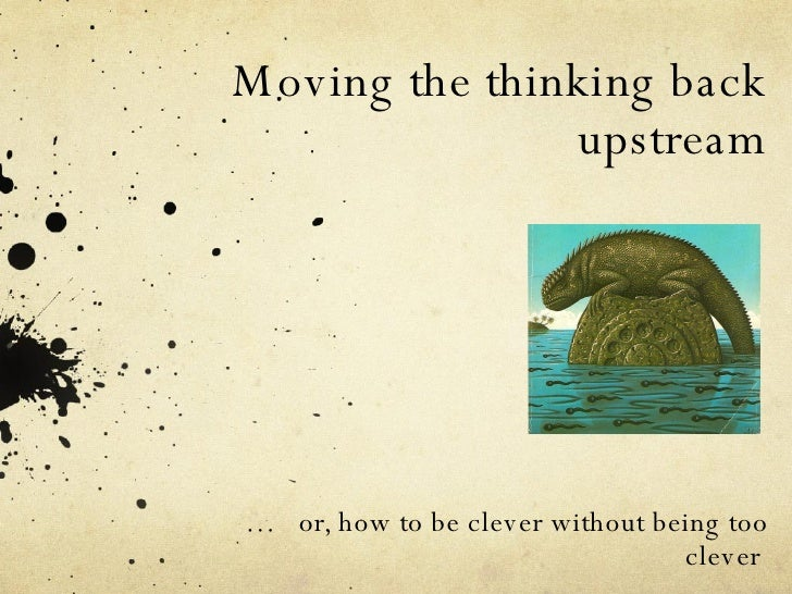 Moving the thinking back upstream …  or, how to be clever without being too clever