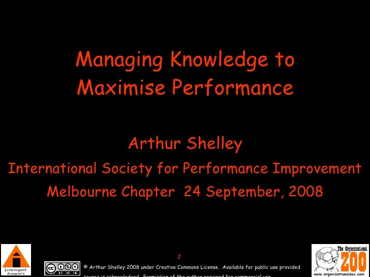 Managing Knowledge to Maximise Performance Arthur Shelley International Society for Performance Improvement Melbourne Chap...
