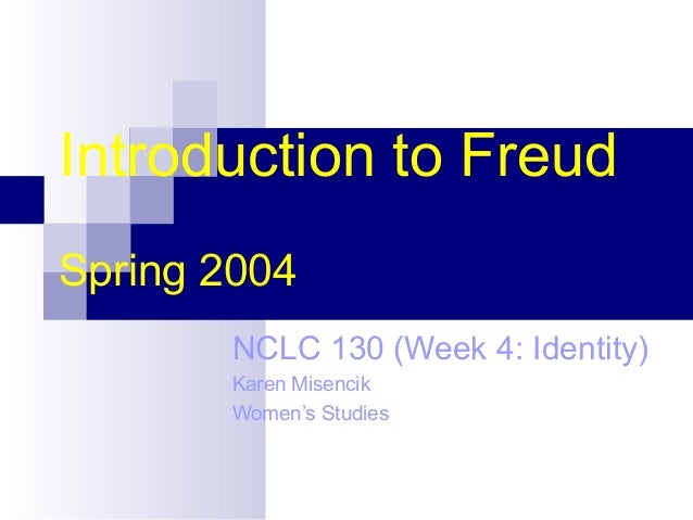 Introduction to Freud Spring 2004 NCLC 130 (Week 4: Identity) Karen Misencik Women's Studies