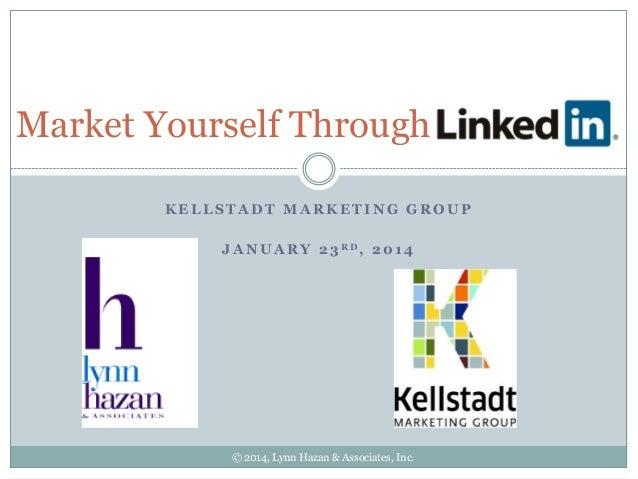 Market Yourself Through KELLSTADT MARKETING GROUP J A N U A R Y 2 3 RD, 2 0 1 4  © 2014, Lynn Hazan & Associates, Inc.