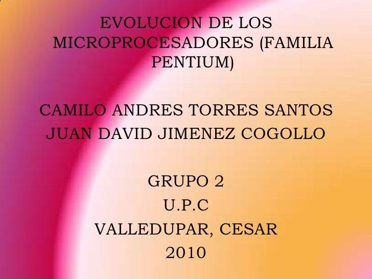 EVOLUCION DE LOS MICROPROCESADORES (FAMILIA PENTIUM)<br />CAMILO ANDRES TORRES SANTOS<br />JUAN DAVID JIMENEZ COGOLLO<br /...
