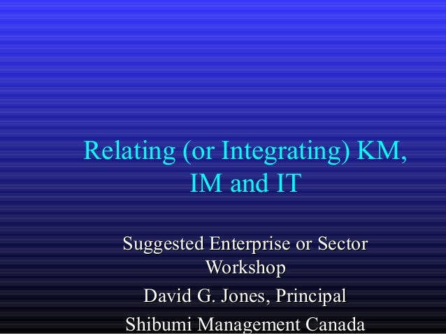 Relating (or Integrating) KM,          IM and IT   Suggested Enterprise or Sector            Workshop     David G. Jones, ...