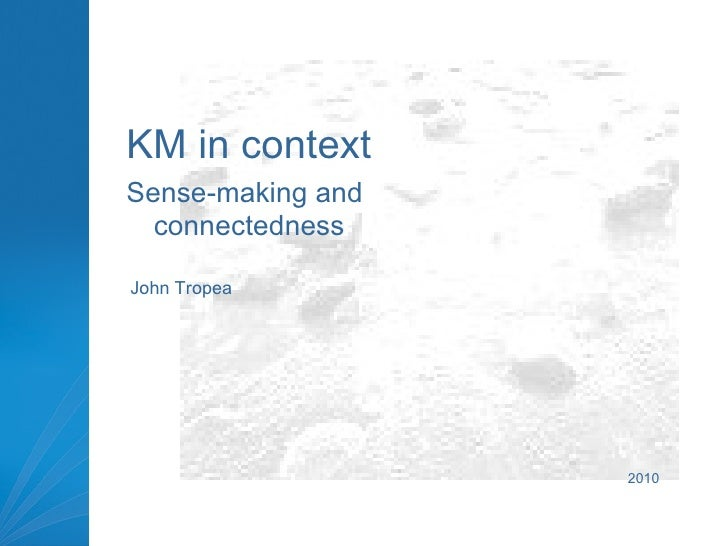 <ul><li>KM in context </li></ul><ul><li>Sense-making and connectedness </li></ul>John Tropea 2010