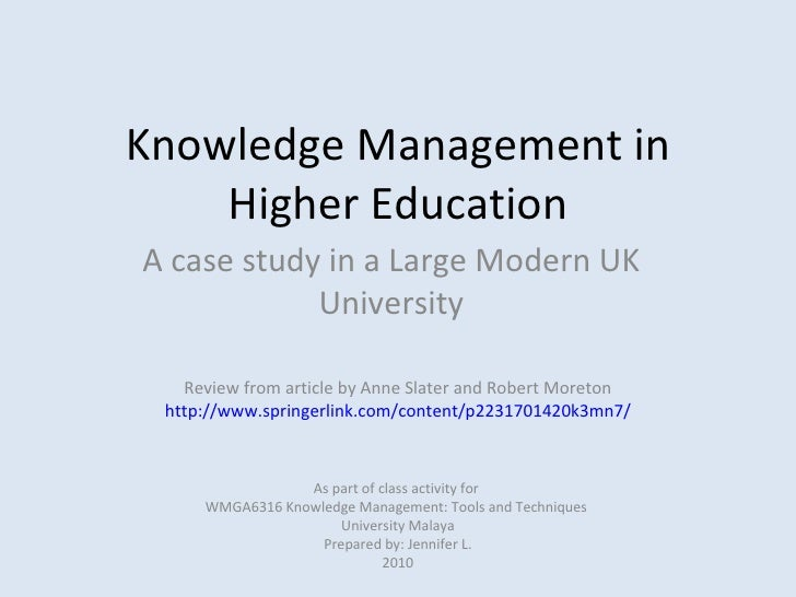 Knowledge Management in Higher Education A case study in a Large Modern UK University As part of class activity for  WMGA6...