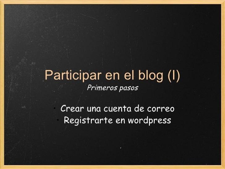 Participar en el blog (I) Primeros pasos <ul><ul><li>Crear una cuenta de correo </li></ul></ul><ul><ul><li>Registrarte en ...