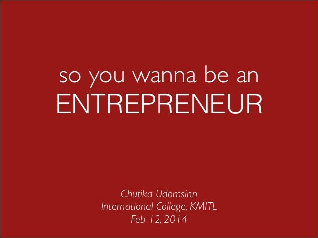 so you wanna be an ENTREPRENEUR  Chutika Udomsinn  International College, KMITL  Feb 12, 2014