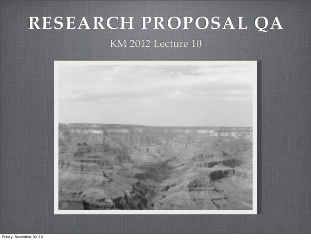 RESEARCH PROPOSAL QA                          KM 2012 Lecture 10Friday, November 30, 12