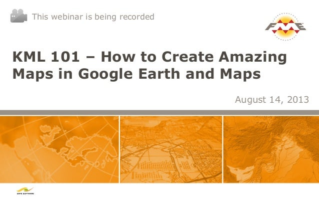 KML 101 – How to Create Amazing Maps in Google Earth and Maps August 14, 2013 This webinar is being recorded