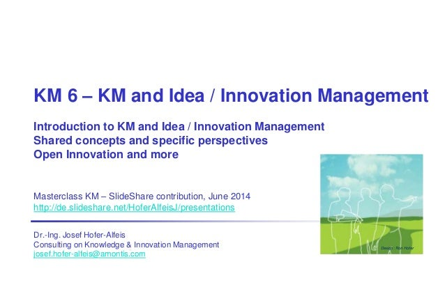 KM 6 – KM and Idea / Innovation Management Introduction to KM and Idea / Innovation Management Shared concepts and specifi...