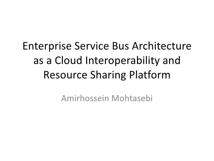 Enterprise Service Bus Architecture  as a Cloud Interoperability and    Resource Sharing Platform        Amirhossein Mohta...
