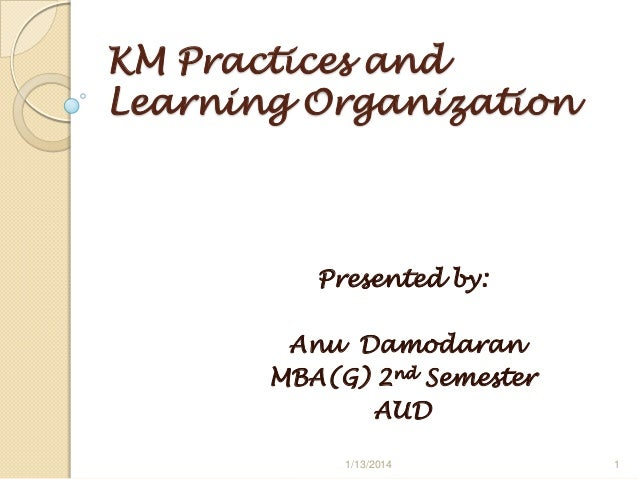 KM Practices and Learning Organization  Presented by: Anu Damodaran MBA(G) 2nd Semester AUD 1/13/2014  1