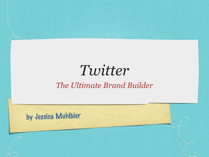 Twitter <ul><li>The Ultimate Brand Builder </li></ul>by Jessica Muhlbier