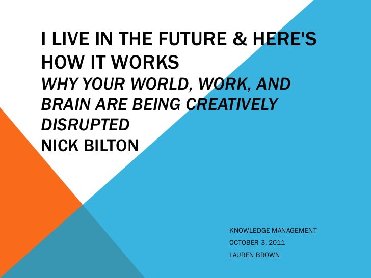 I LIVE IN THE FUTURE & HERE'S HOW IT WORKS WHY YOUR WORLD, WORK, AND BRAIN ARE BEING CREATIVELY DISRUPTED  NICK BILTON KNO...