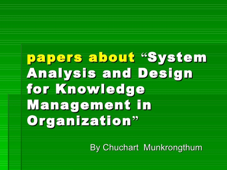 """papers about   """" System Analysis and Design for Knowledge Management in Organization """" By Chuchart  Munkrongthum"""