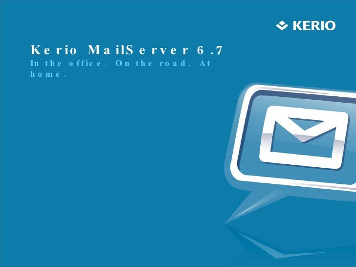 Kerio MailServer 6.7  In the office.  On the road.  At home.
