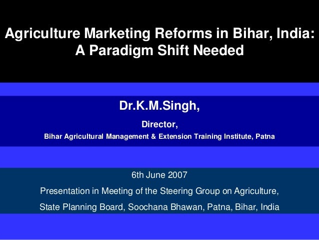 Agriculture Marketing Reforms in Bihar, India: A Paradigm Shift Needed Dr.K.M.Singh, Director, Bihar Agricultural Manageme...