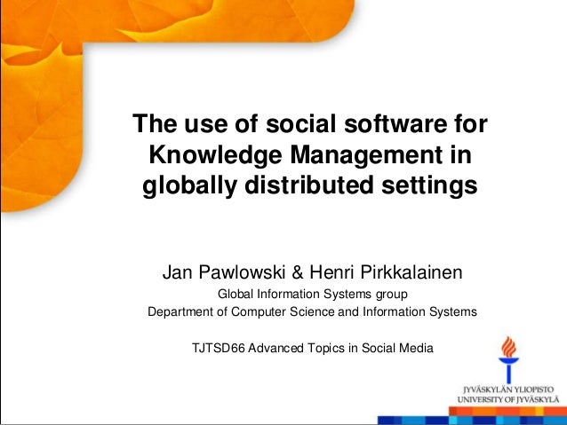The use of social software for Knowledge Management in globally distributed settings   Jan Pawlowski & Henri Pirkkalainen ...