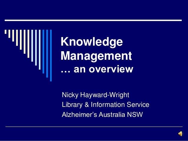 KnowledgeManagement… an overviewNicky Hayward-WrightLibrary & Information ServiceAlzheimer's Australia NSW