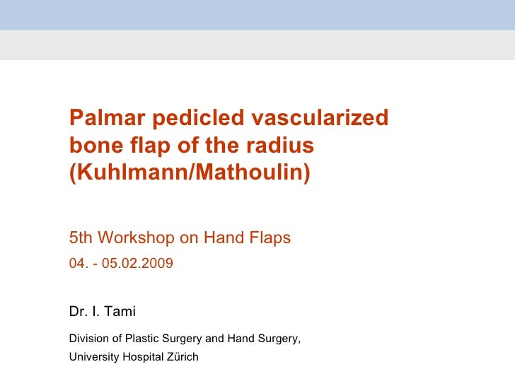 Palmar pedicled vascularized bone flap of the radius (Kuhlmann/Mathoulin) 5th Workshop on Hand Flaps 04.  -  05.02.2009 Dr...