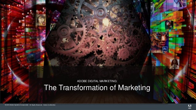 © 2013 Adobe Systems Incorporated. All Rights Reserved. Adobe Confidential. ADOBE DIGITAL MARKETING: The Transformation of...
