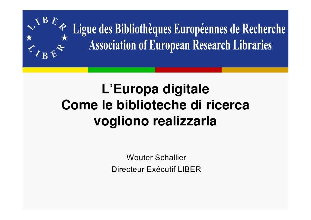 L'Europa digitale Come le biblioteche di ricerca    vogliono realizzarla             Wouter Schallier        Directeur Exé...