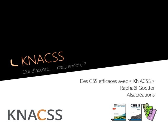KNACSS Oui d'accord, … mais encore? Des CSS efficaces avec «KNACSS» Raphaël Goetter Alsacréations