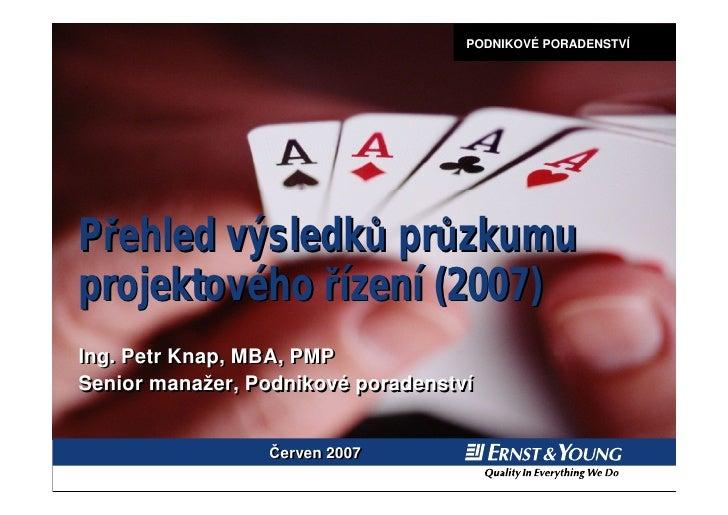 PODNIKOVÉ PORADENSTVÍ     Přehled výsledků průzkumu projektového řízení (2007) Ing. Petr Knap, MBA, PMP Senior manažer, Po...