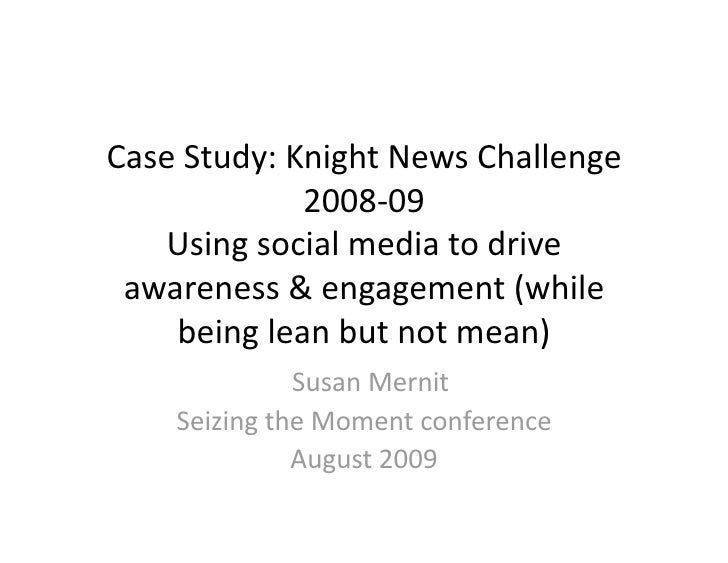 Case Study: Knight News Challenge               2008‐09     Using social media to drive   awareness & engagement (while   ...