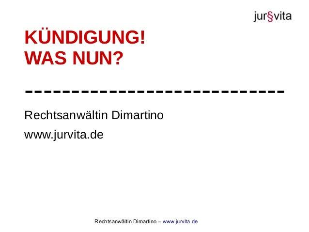 Rechtsanwältin Dimartino – www.jurvita.de Rechtsanwältin Dimartino www.jurvita.de KÜNDIGUNG! WAS NUN? --------------------...