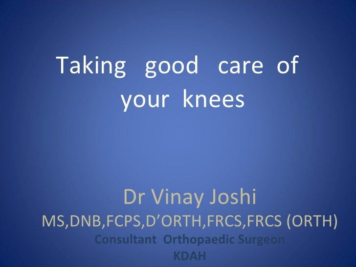 Taking good care of       your knees          Dr Vinay JoshiMS,DNB,FCPS,D'ORTH,FRCS,FRCS (ORTH)      Consultant Orthopaedi...
