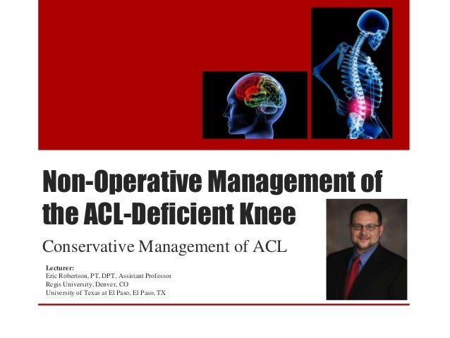 Non-Operative Management of the ACL-Deficient Knee Conservative Management of ACL Lecturer: Eric Robertson, PT, DPT, Assis...