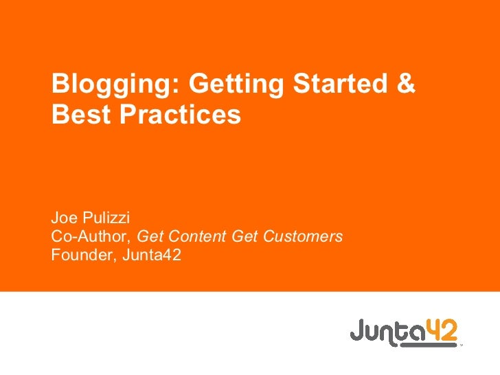 Blogging: Getting Started & Best Practices Joe Pulizzi Co-Author,  Get Content Get Customers Founder, Junta42