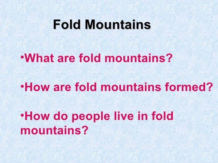 Fold Mountains <ul><li>What are fold mountains? </li></ul><ul><li>How are fold mountains formed? </li></ul><ul><li>How do ...