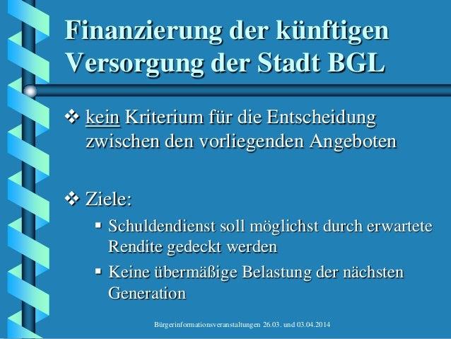 Bürgerinformationsveranstaltungen 26.03. und 03.04.2014 Finanzierung der künftigen Versorgung der Stadt BGL  kein Kriteri...