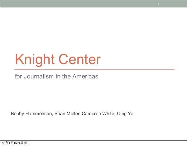 1     Knight Center     for Journalism in the Americas   Bobby Hammelman, Brian Meller, Cameron White, Qing Ye13年1月15日星期二