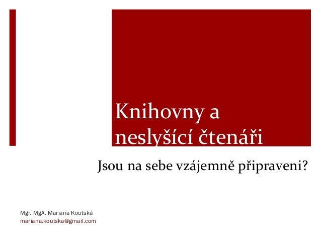 Jsou na sebe vzájemně připraveni? Mgr. MgA. Mariana Koutská mariana.koutska@gmail.com Knihovny a neslyšící čtenáři