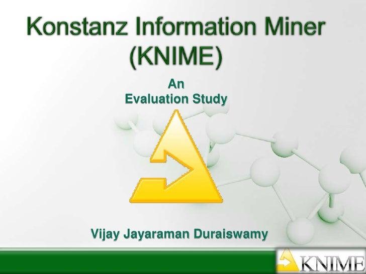 Konstanz Information Miner (KNIME)<br />An<br />Evaluation Study<br />Vijay JayaramanDuraiswamy<br />