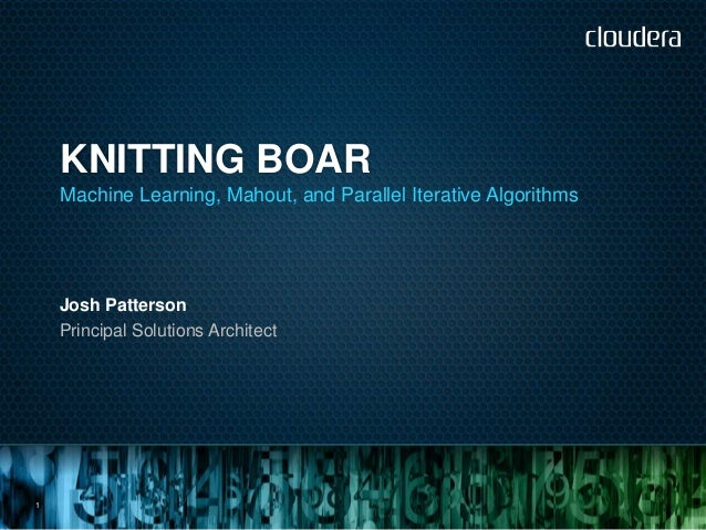 KNITTING BOAR    Machine Learning, Mahout, and Parallel Iterative Algorithms    Josh Patterson    Principal Solutions Arch...