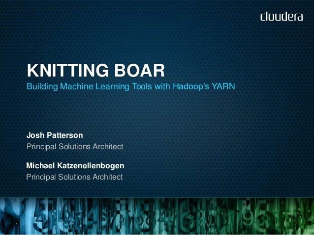 """KNITTING BOAR    Building Machine Learning Tools with Hadoop""""s YARN    Josh Patterson    Principal Solutions Architect    ..."""