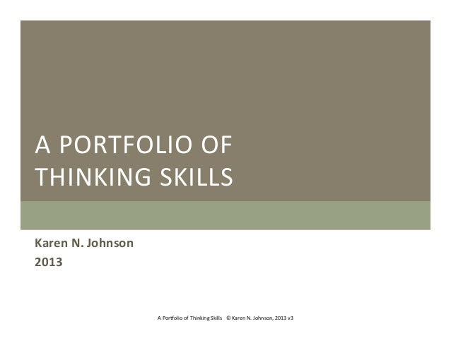 A	    P ORTFOLIO	    O F	    THINKING	    S KILLS	    Karen	   N.	   Johnson	    2013	     A	   Por1olio	   of	   Thinking...